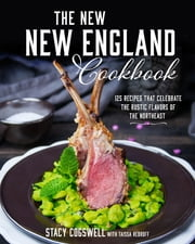 The New New England Cookbook - 125 Recipes That Celebrate the Rustic Flavors of the Northeast ebook by Stacy Cogswell
