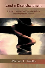 Land of Disenchantment: Latina/o Identities and Transformations in Northern New Mexico ebook by Michael L. Trujillo