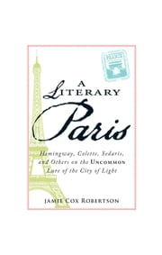 A Literary Paris: Hemingway, Colette, Sedaris, and Others on the Uncommon Lure of the City of Light ebook by Jamie Cox Robertson