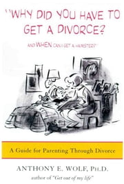 Why Did You Have to Get a Divorce? And When Can I Get a Hamster? - A Guide to Parenting Through Divorce ebook by Anthony E. Wolf
