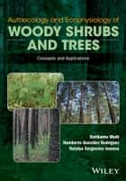 Autoecology and Ecophysiology of Woody Shrubs and Trees - Concepts and Applications ebook by Ratikanta Maiti, Humberto Gonzalez Rodriguez, Natalya Sergeevna Ivanova