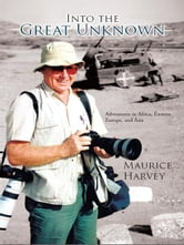 Into the Great Unknown - Adventures in Africa, Eastern Europe, and Asia ebook by Maurice Harvey