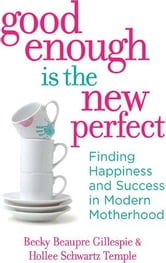 Good Enough Is the New Perfect - Finding Happiness and Success in Modern Motherhood ebook by Rebecca Gillespie,Hollee Temple