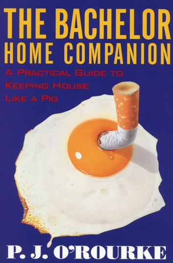 The Bachelor Home Companion - A Practical Guide to Keeping House Like a Pig ebook by P.  J. O'Rourke