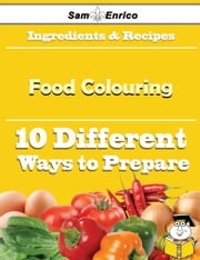 10 Ways to Use Food Colouring (Recipe Book) ebook by Lizeth Tomlin,Sam Enrico