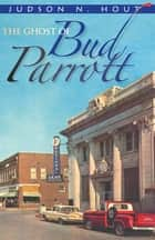 The Ghost of Bud Parrott ebook by Judson N Hout