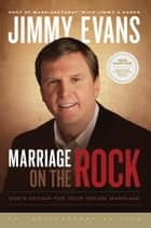 Marriage On the Rock - God's Design For Your Dream Marriage ebook by Jimmy Evans