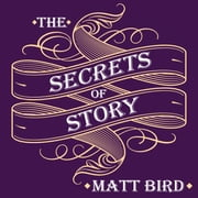 The Secrets of Story - Innovative Tools for Perfecting Your Fiction and Captivating Readers audiobook by Matt Bird