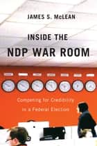 Inside the NDP War Room: Competing for Credibility in a Federal Election ebook by James S. McLean