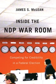 Inside the NDP War Room: Competing for Credibility in a Federal Election - Competing for Credibility in a Federal Election ebook by James S. McLean