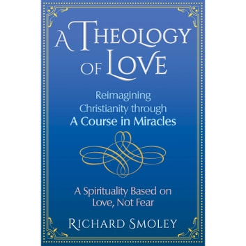 A Theology of Love - Reimagining Christianity through A Course in Miracles audiobook by Richard Smoley