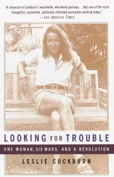 Looking for Trouble - One Woman, Six Wars and a Revolution ebook by Leslie Cockburn
