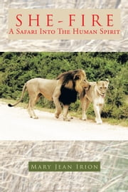 SHE-FIRE - A SAFARI INTO THE HUMAN SPIRIT ebook by MARY JEAN IRION
