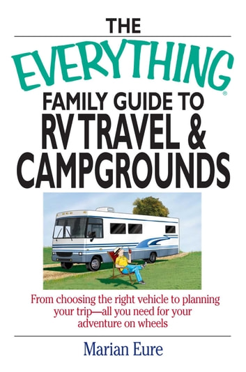 The Everything Family Guide To RV Travel And Campgrounds - From Choosing The Right Vehicle To Planning Your Trip--All You Need For Your Adventure On Wheels ebook by marian Eure