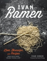 Ivan Ramen - Love, Obsession, and Recipes from Tokyo's Most Unlikely Noodle Joint ebook by Ivan Orkin,Chris Ying,David Chang