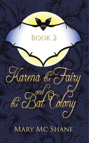 Book 2, Karena the Fairy and the Bat Colony - In This Second Installment of the Karena the Fairy Trilogy Join Karena, Michael and Anna as They Venture into the Icy Forest in Search of the Witches of Slevfoy. a Perilous Journey Leads Them to an Underground Bat Colony. ebook by Mary Mc Shane