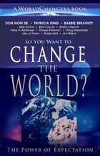 So You Want to Change the World?: The Power of Expectation ebook by Don Nori,Patricia King,Abby H. Abildness,Adam Li Vecchi,Dorsey Marshall,Susan East,Lisa Jo Greer,Doug Alexander,Barbie Breathitt,Jim Wilbur,Rob Corscia