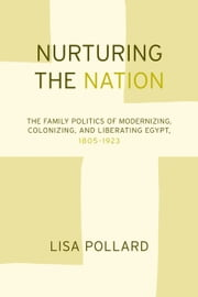 Nurturing the Nation: The Family Politics of Modernizing, Colonizing, and Liberating Egypt, 1805-1923 ebook by Pollard, Lisa