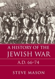A History of the Jewish War - AD 66–74 ebook by Steve Mason