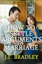 How To Settle Arguments In Marriage ebook by J.F. Bradley