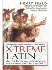 X-Treme Latin - All the Latin You Need to Know for Survival in the 21st Century ebook by Henry Beard