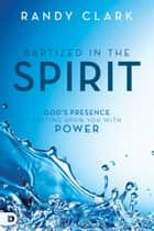 Baptized in the Spirit - God's Presence Resting Upon You With Power ebook by Randy Clark