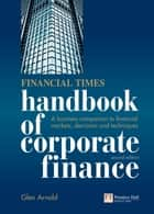 Financial Times Handbook of Corporate Finance - A Business Companion to Financial Markets, Decisions and Techniques ebook by Glen Arnold