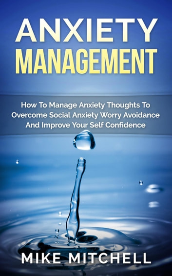 Anxiety Management How To Manage Anxiety Thoughts To Overcome Social Anxiety Worry Avoidance And Improve Your Self Confidence ebook by Mike Mitchell