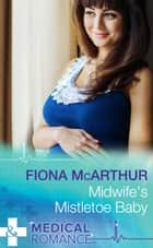 Midwife's Mistletoe Baby (Mills & Boon Medical) (Christmas in Lyrebird Lake, Book 2) ebook by Fiona McArthur