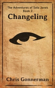 The Adventures of Solo Jones, Book 2: Changeling ebook by Chris Gonnerman