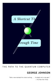 A Shortcut Through Time - The Path to the Quantum Computer ebook by George Johnson