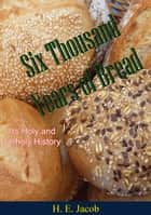 Six Thousand Years of Bread - Its Holy and Unholy History ebook by H. E. Jacob, Richard and Clara Winston