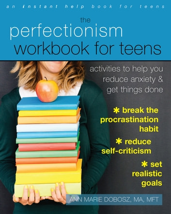 The Perfectionism Workbook for Teens - Activities to Help You Reduce Anxiety and Get Things Done eBook by Ann Marie Dobosz, MA, MFT