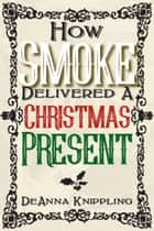How Smoke Delivered A Christmas Present ebook by DeAnna Knippling