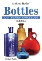 Antique Trader Bottles Identification and Price Guide ebook by Michael Polak