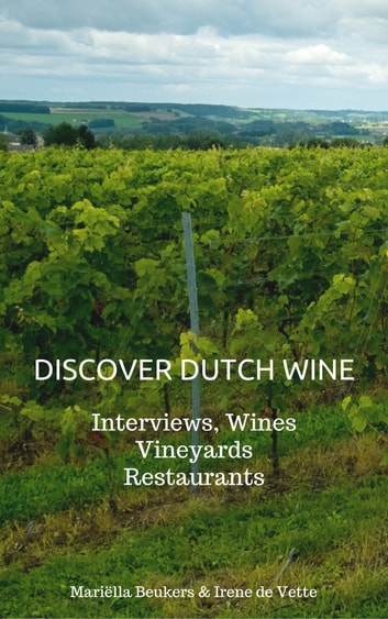 Discover Dutch Wine - Interviews, Wines, Vineyards, Restaurants ebook by Mariella Beukers,Irene de Vette