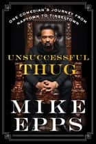 Unsuccessful Thug - One Comedian's Journey from Naptown to Tinseltown ebook by Mike Epps