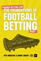 The Foundations of Football Betting - A Premier Betting Guide ebook by Pete Nordsted, Danny Jaques