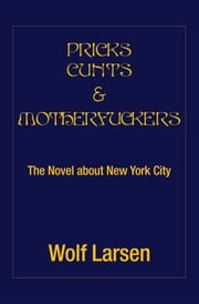 PRICKS CUNTS & MOTHERFUCKERS - The Novel about New York City ebook by Wolf Larsen