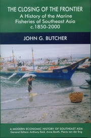 The Closing of the Frontier: A History of the Marine Fisheries of Southeast Asia, c.1850-2000 ebook by John G Butcher