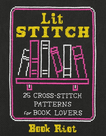 Lit Stitch - 25 Cross-Stitch Patterns for Book Lovers ebook by Book Riot