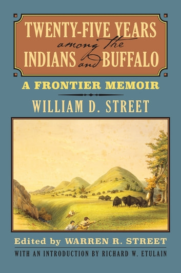 Twenty-Five Years among the Indians and Buffalo - A Frontier Memoir ebook by William D. Street