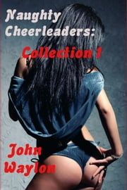 Naughty Cheerleaders Collection 1 ebook by John Waylon
