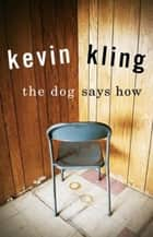 The Dog Says How ebook by Kevin Kling