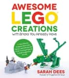 Awesome LEGO Creations with Bricks You Already Have ebook by Sarah Dees