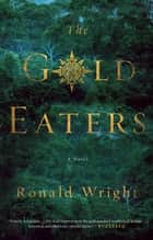 The Gold Eaters - A Novel ebook by Ronald Wright