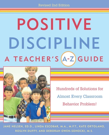 Positive Discipline: A Teacher's A-Z Guide - Hundreds of Solutions for Almost Every Classroom Behavior Problem! ebook by Jane Nelsen, Ed.D.,Linda Escobar