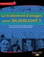 Le traitement d'images avec SILVERLIGHT 5 - et Visual Studio 2010 ebook by Patrice Rey
