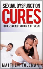 Sexual Dysfunction: Cures for Men & Women - Utilizing Nutrition & Fitness - Erectile Dysfunction, Sexual Anxiety, Premature Ejaculation ebook by Kobo.Web.Store.Products.Fields.ContributorFieldViewModel