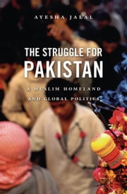 The Struggle for Pakistan - A Muslim Homeland and Global Politics ebook by Ayesha Jalal